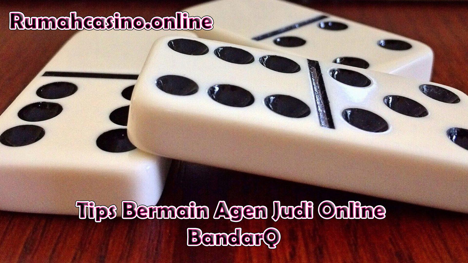 Tips Bermain Agen Judi Online BandarQ